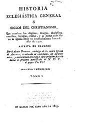 Historia eclesiástica general, ó, Siglos del christianismo: que contiene los dogmas, liturgia, disciplina, concilios ... hasta el año de 1700, Volumen 1