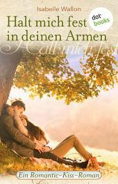 Halt mich fest in deinen Armen: Ein Romantic-Kiss-Roman -