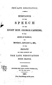 The Late Negotiation: Substance of the Speech of the Right Hon. George Canning in the House of Commons on Monday, January 5, 1807, in the Debate on the Conduct of the Late Negociation with France