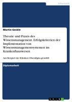Theorie und Praxis des Wissensmanagement  Erfolgskriterien der Implementation von Wissensmanagementsystemen im Krankenhauswesen PDF