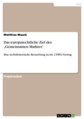 """Das europarechtliche Ziel des """"Gemeinsamen Marktes"""": Eine rechtshistorische Betrachtung zu Art. 2 EWG-Vertrag"""