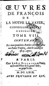 Oeuvres de François de La Mothe Le Vayer, conseiller d'estat ordinaire: Tome 8. contenant les trois premieres parties des opuscules ou petits traitez, dont le catalogue est cy-apres, Volume8
