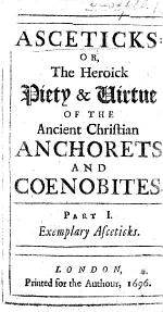 Aseticks: or, the heroick piety&virtue of the ancient Christian anchorets and coenobites. [By Rev. Edward Stephens.] pt. 1
