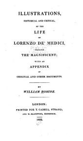 Illustrations, historical and critical, of the Life of Lorenzo de' Medici, called the Magnificent