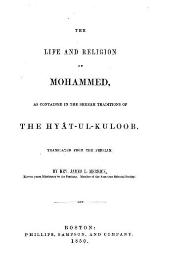 The Life and Religion of Mohammed  as Contained in the Scheeah Traditions of the Hyat ul kuloob   Hayah Al qulub   Transl  by Rev  James L  Merrick PDF