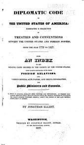 Diplomatic Code of the United States of America: Embracing a Collection of Treaties and Conventions Between the United States and Foreign Powers, from the Year 1778 to 1827. With an Index to the Principal Cases Decided in the Courts of the United States, Upon Points Connected with Their Foreign Relations; and Various Official Acts, Papers, and Useful Information, for Public Ministers and Consuls. To which is Annexed, Extracts from Treaties and Conventions, at Present Subsisting Between Great Britain, France, Spain, &c. Chiefly Intended to Elucidate the Policy Pursued Towards America, about the Period of the Late General Pacification in Europe
