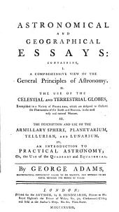 Astronomical and Geographical Essays: Containing, I. A Comprehensive View of the General Principles of Astronomy. II. The Use of the Celestial and Terrestrial Globes... III. The Description and Use of the Armillary Sphere Planetarium, Tellurian, and Lunarium. IV. An Introduction to Practical Astronomy ...