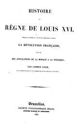 Histoire du règne de Louis XVI, pendant les années ou l'on pouvait prévenir ou diriger la révolution française, suivie des Applications de la morale à la politque
