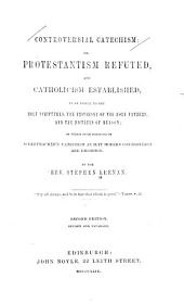Controversial Catechism: Or, Protestantism Refuted, and Catholicism Established, by an Appeal to the Holy Scriptures, the Testimony of the Holy Fathers, and the Dictates of Reason ; in which Such Portions of Scheffmacher's Catechism as Suit Modern Controversy are Embodied