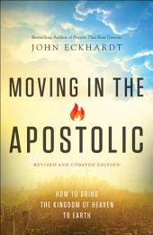 Moving in the Apostolic: How to Bring the Kingdom of Heaven to Earth