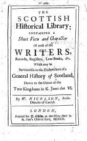 The Scottish Historical Library: Containing a Short View and Character of the Writers, Records, Registers, Law-books, &c., which May be Serviceable to the Undertakers of a General History of Scotland, Down to the Union of the Two Kingdoms, in K. James the VI.