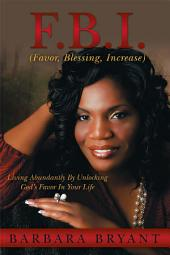 F.B.I. (Favor, Blessing, Increase): Living Abundantly By Unlocking God's Favor In Your Life