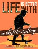 Life is Better with A Skateboarding Skateboard Design Sketchbook