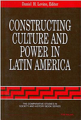 Constructing Culture and Power in Latin America PDF