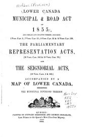 Lower Canada Municipal & Road Act of 1855: And Certain Acts Relating Thereto, Including : 2 Vict. Cap. 2 : 7 Vict. Cap. 21 : 9 Vict. Cap. 23 & 12 Vict. Cap. 126 : the Parliamentary Representation Acts, (16 Vict. Cap. 152 & 18 Vict. Cap. 76) and the Seigniorial Acts, (18 Vict. Caps. 3 & 103) Accompanied by a Map of Lower Canada, Exhibiting the Municipal Divisions Thereof
