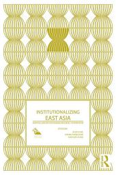 Institutionalizing East Asia: Mapping and Reconfiguring Regional Cooperation