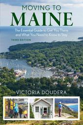 Moving to Maine: The Essential Guide to Get You There and What You Need to Know to Stay, Edition 3