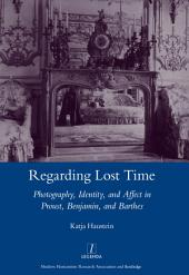 Regarding Lost Time: Photography, Identity and Affect in Proust, Benjamin, and Barthes
