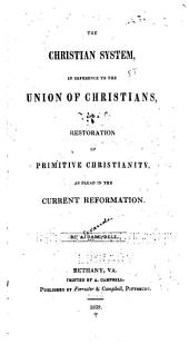 The Christian System, in Reference to the Union of Christians: And a Restoration of Primitive Christianity, as Plead in the Current Reformation