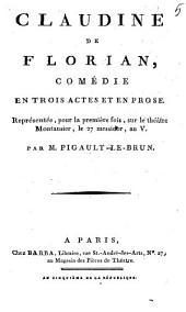 Claudine de Florian,: comédie en trois actes et en prose. : Représentée, pour la première fois, sur le théâtre Montansier, le 27 messidor, an V.