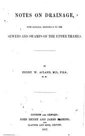 Notes on Drainage: With Especial Reference to the Sewers and Swamps of the Upper Thames, Volume 1