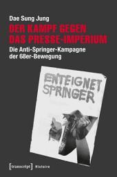 Der Kampf gegen das Presse-Imperium: Die Anti-Springer-Kampagne der 68er-Bewegung