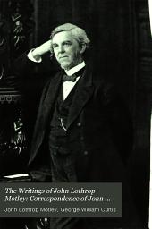 The Writings of John Lothrop Motley: Correspondence of John Lothrop Motley, ed. by G. W. Curtis. 3v