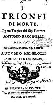 I trionfi di morte. Opera tragica del sig. dottore Antonio Paccinelli dedicata all'illustriss. ... Antonio Michelozzi ..