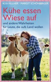 Kühe essen Wiese auf: und andere Wahrheiten für Leute, die aufs Land wollen