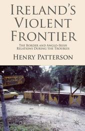 Ireland's Violent Frontier: The Border and Anglo-Irish Relations During the Troubles
