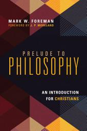 Prelude to Philosophy: An Introduction for Christians