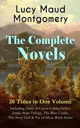 The Complete Novels of Lucy Maud Montgomery   20 Titles in One Volume  Including Anne of Green Gables Series  Emily Starr Trilogy  The Blue Castle  The Story Girl   Pat of Silver Bush Series PDF