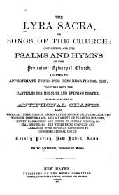 The Lyra Sacra, Or, Songs of the Church: Containing All the Psalms and Hymns of the Protestant Episcopal Church, Adapted to Appropriate Tunes for Congregational Use, Together with the Canticles for Morning and Evening Prayer Arranged to be Sung as Antiphonal Chants ... the Whole Being Compiled and Arranged with Especial Reference to Congregational Use in Trinity Parish, New Haven, Conn