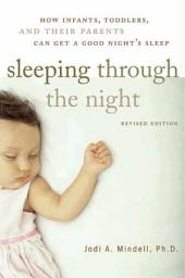 Sleeping Through the Night, Revised Edition: How Infants, Toddlers, and Parents can get a Good Night's sleep