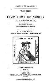 The life of Henry Cornelius Agrippa von Nettesheim: doctor and knight, commonly known as a magician, Volume 1