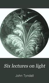 Six Lectures on Light: Delivered in America in 1872-1873