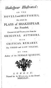 Shakespear Illustrated: Or The Novels and Histories, on which the Plays of Shakespear are Founded,: Collected and Translated from the Original Authors. With Critical Remarks. In Two Volumes, Volume 3