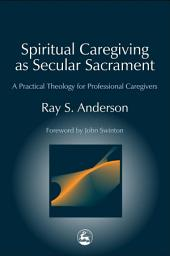 Spiritual Caregiving as Secular Sacrament: A Practical Theology for Professional Caregivers
