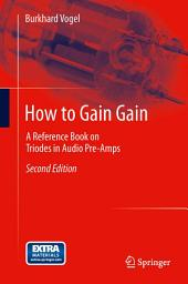How to Gain Gain: A Reference Book on Triodes in Audio Pre-Amps, Edition 2