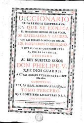 DICCIONARIO DE LA LENGUA CASTELLANA: EN QUE SE EXPLICA EL VERDADERO SENTIDO DE LAS VOCES, SU NATURALEZA Y CALIDAD, CON LAS PHRASES O MODOS DE HABLAR, LOS PROVERBIOS O REFRANES, Y OTRAS COSAS CONVENIENTES AL USO DE LA LENGUA. DEDICADO AL REY NUESTRO SEÑOR DON PHELIPE V. (QUE DIOS GUARDE) A CUYAS REALES EXPENSAS SE HACE esta obra, Volumen 3
