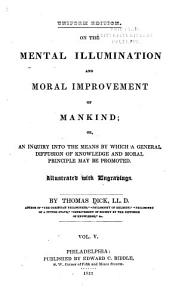 On the Mental Illumination and Moral Improvement of Mankind  Or  An Inquiry Into the Means by which a General Diffusion of Knowledge and Moral Principle May be Promoted PDF