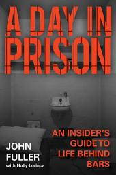 A Day in Prison: An Insider's Guide to Life Behind Bars
