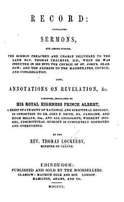 Record  containing sermons  and among others  the sermon preached and charge delivered to     T  Chalmers     when he was inducted in 1819     Annotations on Revelation  etc  Likewise     a brief statement of rational and scriptural geology  in opposition to     all Geologists  etc PDF