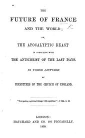 The Future of France and the World; Or the Apocalyptic Beast in Connexion with the Antichrist of the Last Days. In Three Lectures by Presbyters of the Church of England