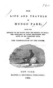 The Life and Travels of Mungo Park: With the Account of His Death from the Journal of Isaaco, the Substance of Later Discoveries Relative to His Lamented Fate, and the Termination of the Niger
