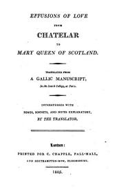 Effusions of love from Chatelar to Mary, Queen of Scotland. Translated from a Gallic manuscript, in the Scotch College, at Paris. Interspersed with songs, sonnets, and notes explanatory, by the translator. [The whole written by S. W. H. Ireland.]