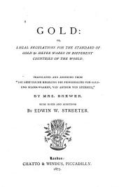 "Gold: Or, Legal Regulations for the Standard of Gold & Silver Wares in Different Countries of the World. Translated and Abridged from ""Die Gesetzliche Regelung Des Feingehaltes Von Gold- Under Silber-waaren, Von Arthur Von Studnitz,"" by Mrs. Brewer"