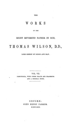 The Works of the Right Reverend Father in God  Thomas Wilson  D  D   Lord Bishop of Sodor and Man