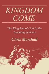 Kingdom Come: The Kingdom of God in the Teaching of Jesus