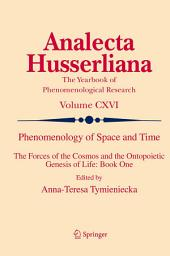 Phenomenology of Space and Time: The Forces of the Cosmos and the Ontopoietic Genesis of Life: Book One